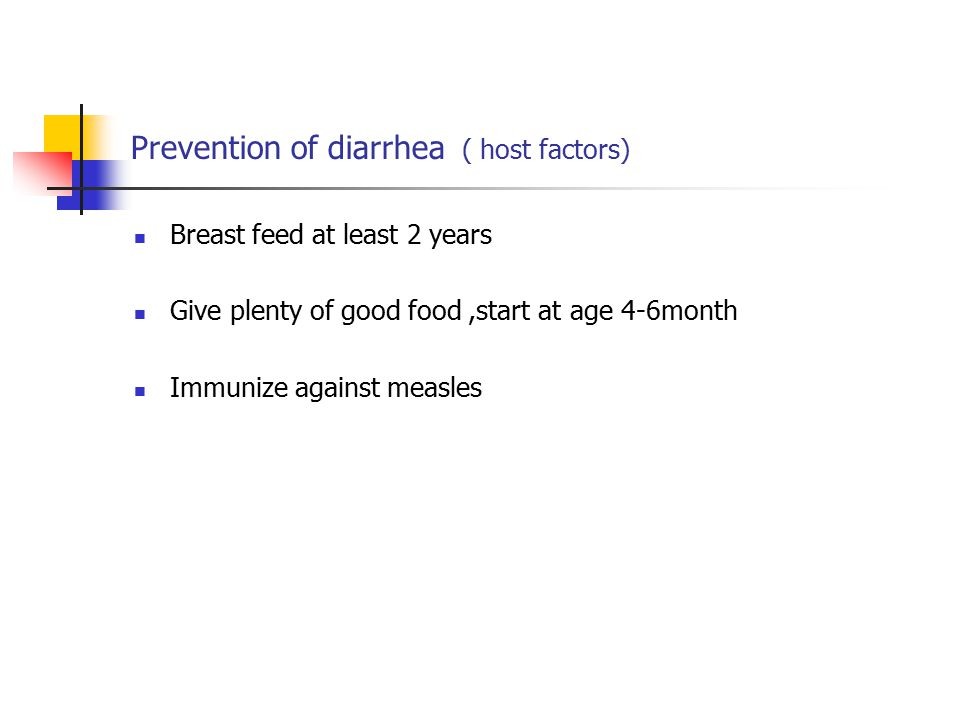 Prevention of diarrhea ( host factors) Breast feed at least 2 years Give plenty of good food,start at age 4-6month Immunize against measles