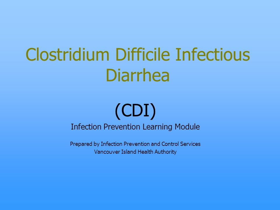 Clostridium Difficile Infectious Diarrhea (CDI) Infection Prevention Learning Module Prepared by Infection Prevention and Control Services Vancouver I