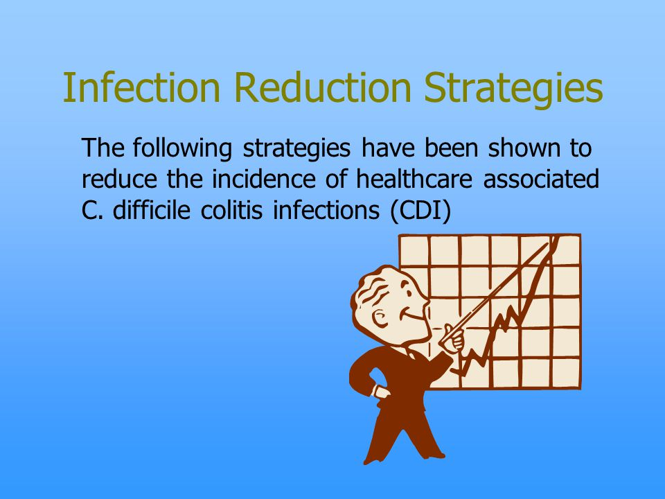 Infection Reduction Strategies The following strategies have been shown to reduce the incidence of healthcare associated C. difficile colitis infectio