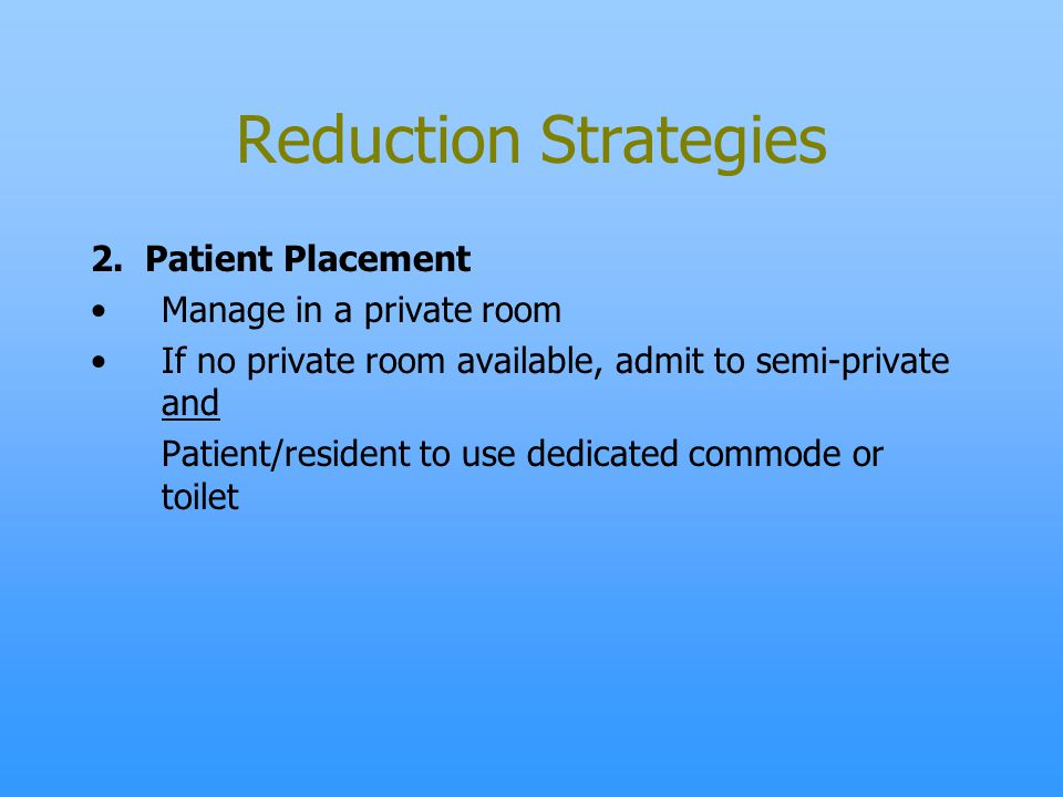 Reduction Strategies 2. Patient Placement Manage in a private room If no private room available, admit to semi-private and Patient/resident to use ded
