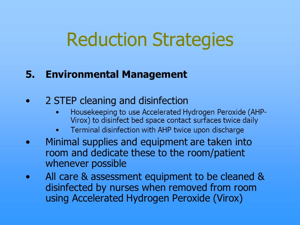 Reduction Strategies 5.Environmental Management 2 STEP cleaning and disinfection Housekeeping to use Accelerated Hydrogen Peroxide (AHP- Virox) to dis
