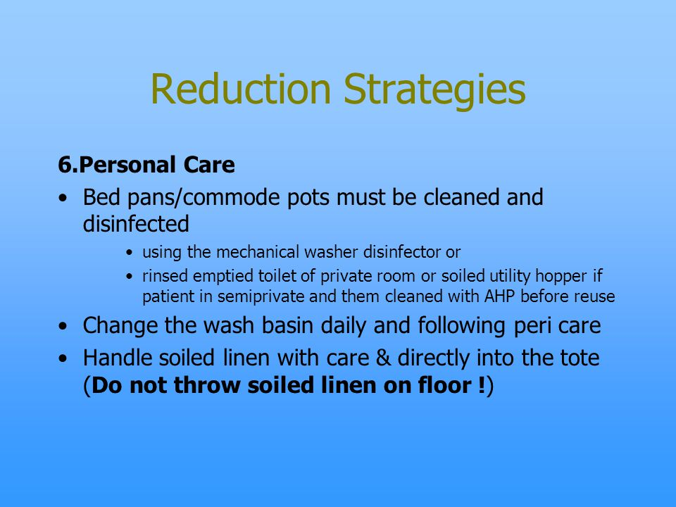 Reduction Strategies 6.Personal Care Bed pans/commode pots must be cleaned and disinfected using the mechanical washer disinfector or rinsed emptied t