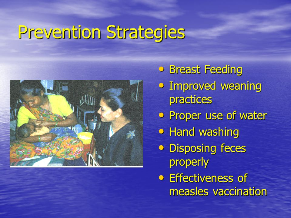 Prevention Strategies Breast Feeding Breast Feeding Improved weaning practices Improved weaning practices Proper use of water Proper use of water Hand