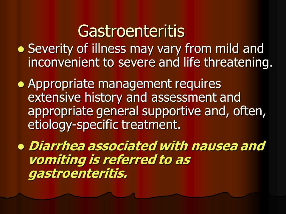 Gastroenteritis Severity of illness may vary from mild and inconvenient to severe and life threatening. Severity of illness may vary from mild and inc