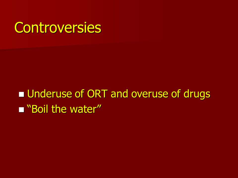 "Controversies Underuse of ORT and overuse of drugs Underuse of ORT and overuse of drugs ""Boil the water"" ""Boil the water"""