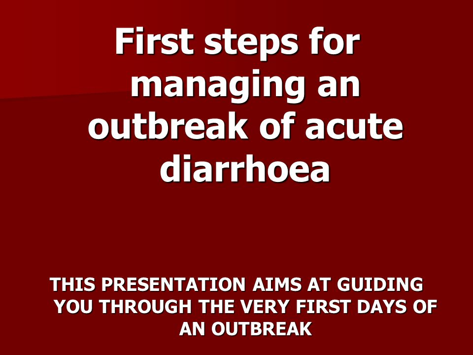 First steps for managing an outbreak of acute diarrhoea THIS PRESENTATION AIMS AT GUIDING YOU THROUGH THE VERY FIRST DAYS OF AN OUTBREAK