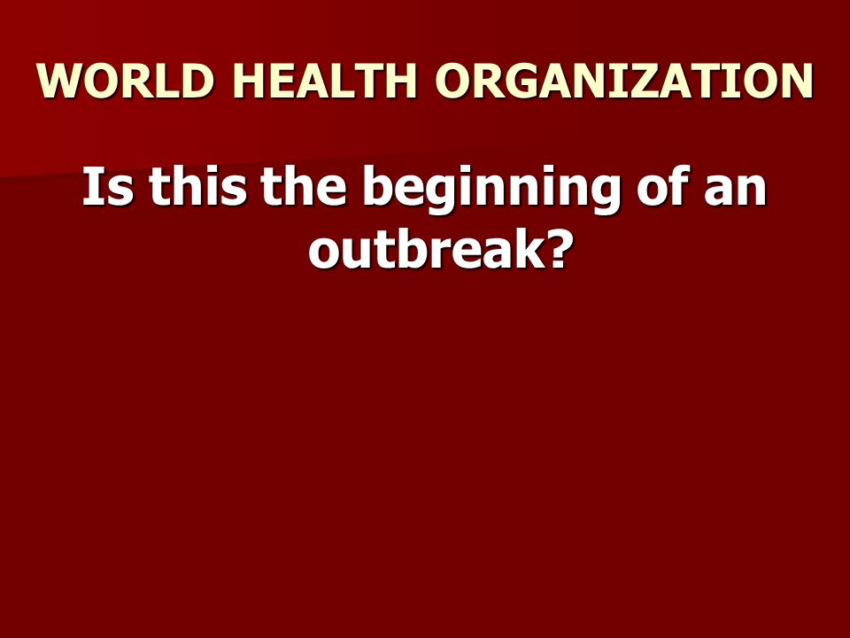WORLD HEALTH ORGANIZATION Is this the beginning of an outbreak?