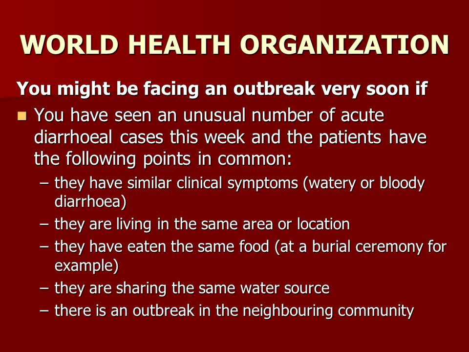 WORLD HEALTH ORGANIZATION You might be facing an outbreak very soon if You have seen an unusual number of acute diarrhoeal cases this week and the pat