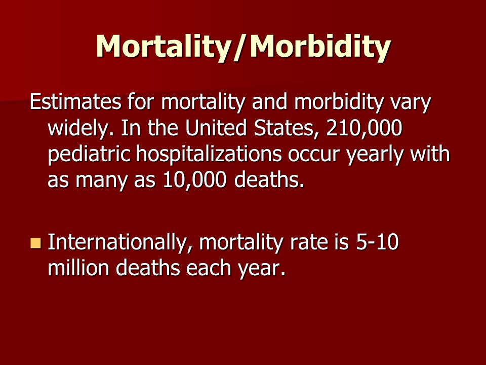 Mortality/Morbidity Estimates for mortality and morbidity vary widely. In the United States, 210,000 pediatric hospitalizations occur yearly with as m
