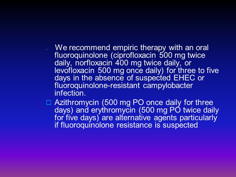  We recommend empiric therapy with an oral fluoroquinolone (ciprofloxacin 500 mg twice daily, norfloxacin 400 mg twice daily, or levofloxacin 500 mg