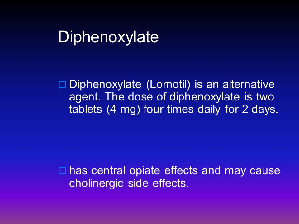 Diphenoxylate  Diphenoxylate (Lomotil) is an alternative agent. The dose of diphenoxylate is two tablets (4 mg) four times daily for 2 days.  has ce