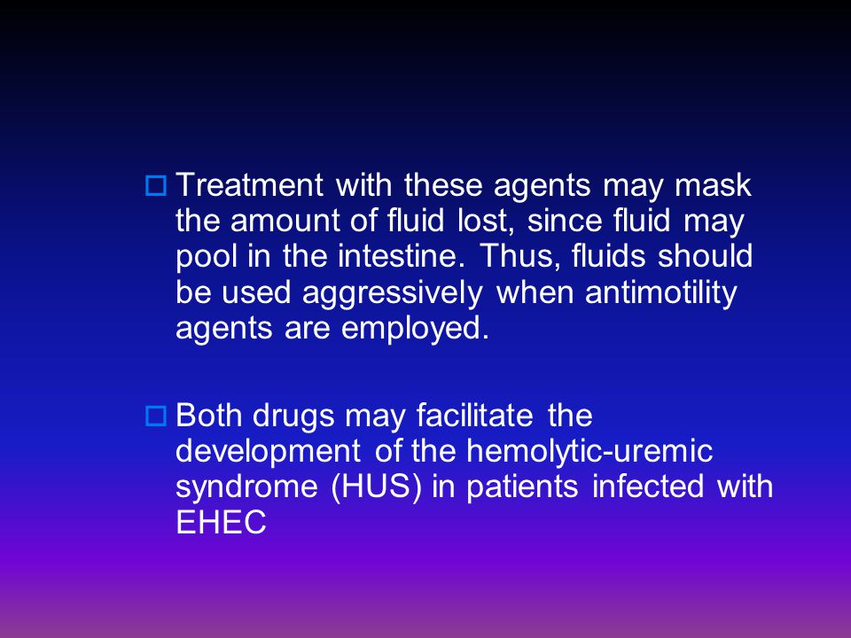  Treatment with these agents may mask the amount of fluid lost, since fluid may pool in the intestine. Thus, fluids should be used aggressively when
