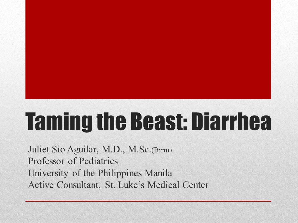 Taming the Beast: Diarrhea Juliet Sio Aguilar, M.D., M.Sc. (Birm) Professor of Pediatrics University of the Philippines Manila Active Consultant, St.
