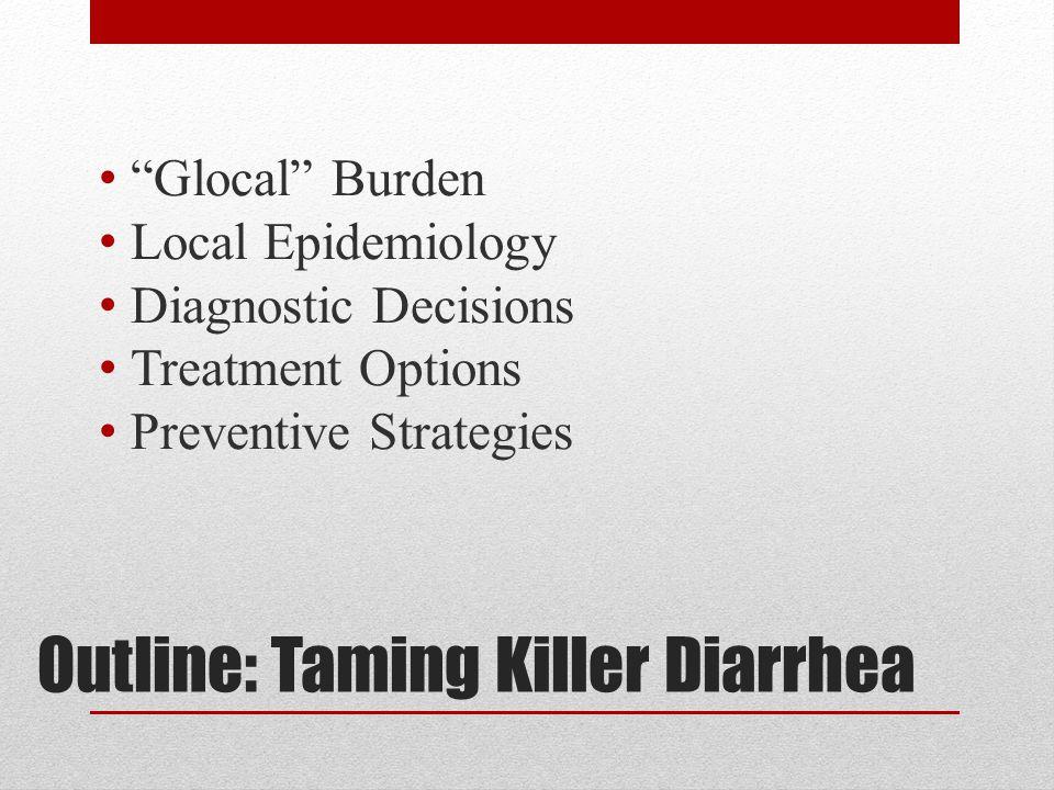 "Outline: Taming Killer Diarrhea ""Glocal"" Burden Local Epidemiology Diagnostic Decisions Treatment Options Preventive Strategies"
