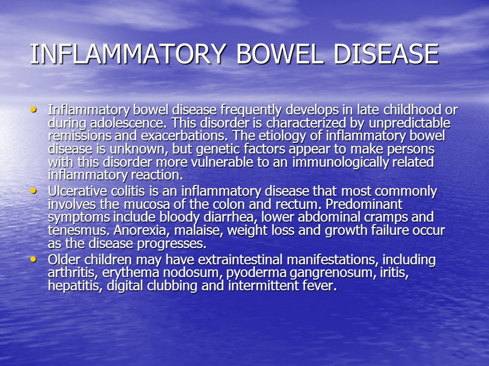 INFLAMMATORY BOWEL DISEASE Inflammatory bowel disease frequently develops in late childhood or during adolescence.