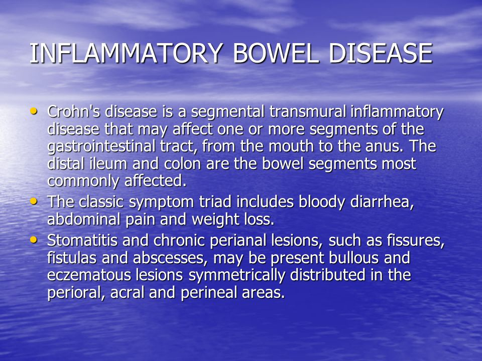 INFLAMMATORY BOWEL DISEASE Crohn s disease is a segmental transmural inflammatory disease that may affect one or more segments of the gastrointestinal tract, from the mouth to the anus.