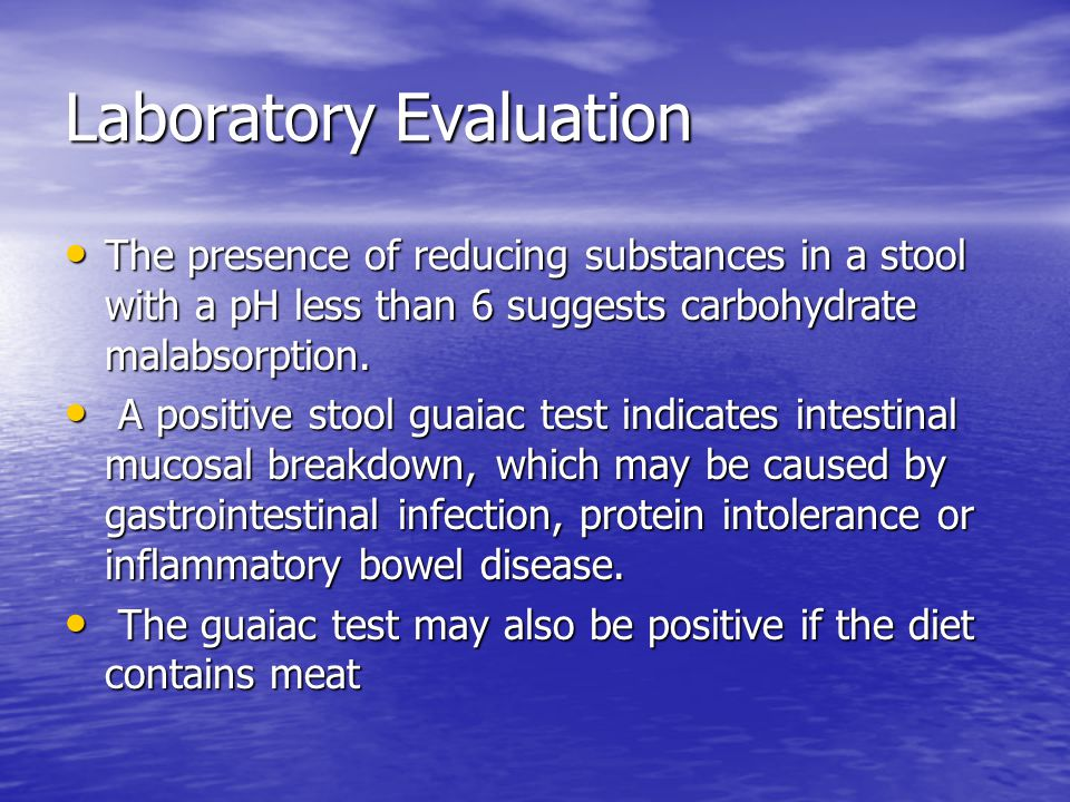 Laboratory Evaluation The presence of reducing substances in a stool with a pH less than 6 suggests carbohydrate malabsorption.