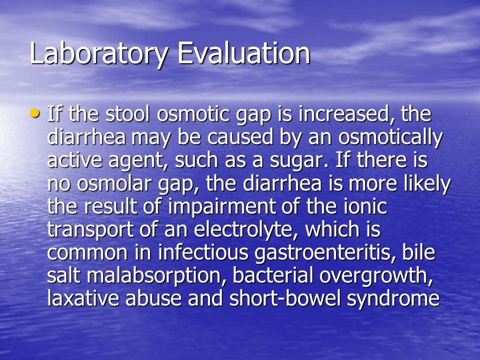 Laboratory Evaluation If the stool osmotic gap is increased, the diarrhea may be caused by an osmotically active agent, such as a sugar.