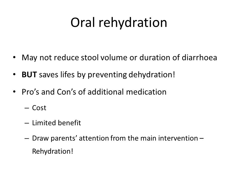 Oral rehydration May not reduce stool volume or duration of diarrhoea BUT saves lifes by preventing dehydration.