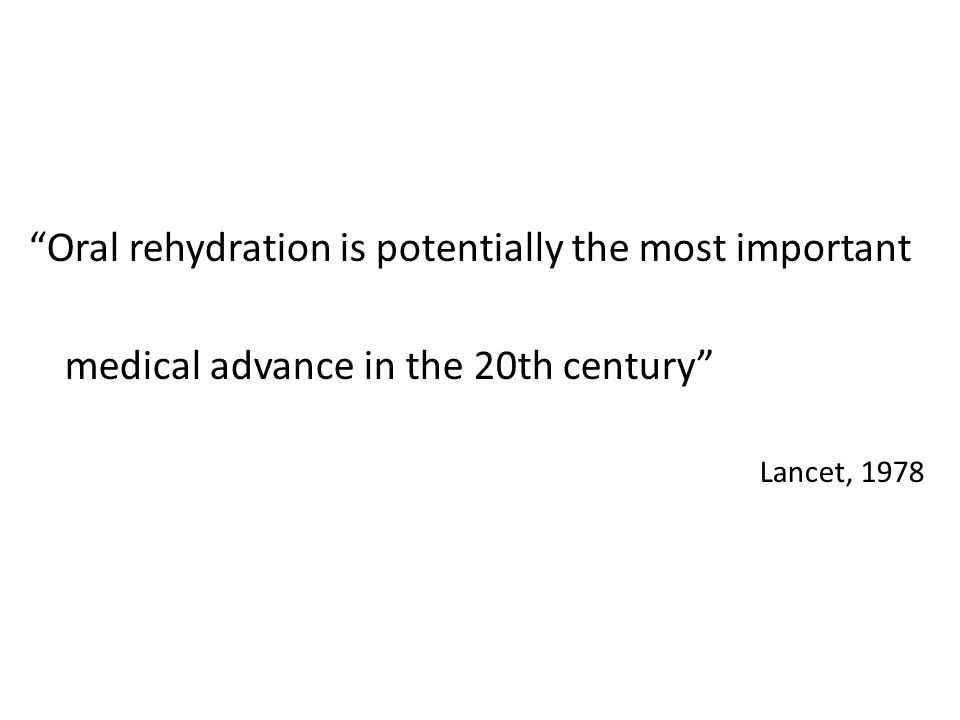 Oral rehydration is potentially the most important medical advance in the 20th century Lancet, 1978