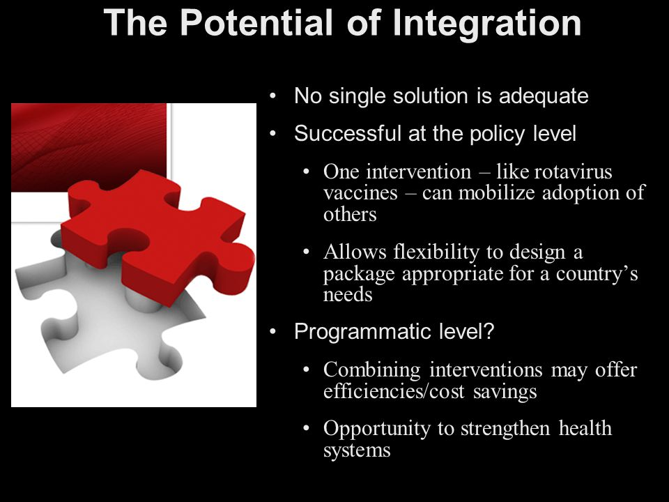 The Potential of Integration No single solution is adequate Successful at the policy level One intervention – like rotavirus vaccines – can mobilize a