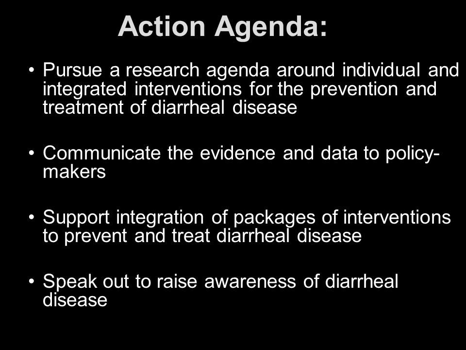 Action Agenda: Pursue a research agenda around individual and integrated interventions for the prevention and treatment of diarrheal disease Communica