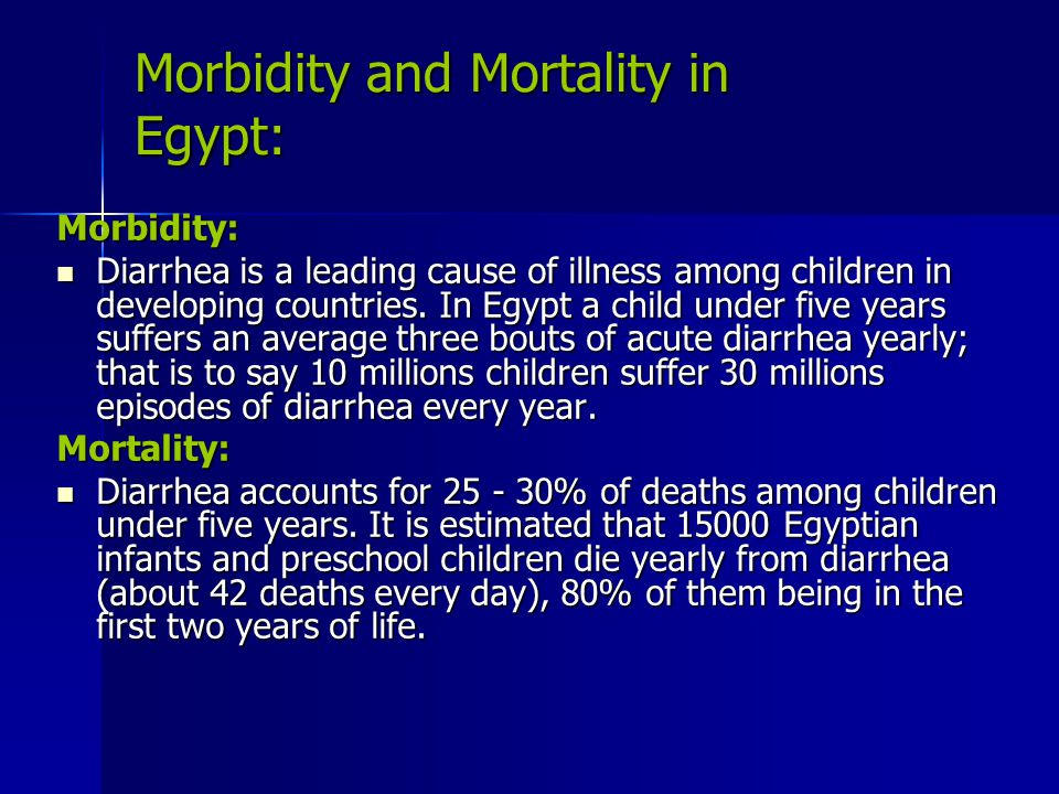 Morbidity and Mortality in Egypt: Morbidity: Diarrhea is a leading cause of illness among children in developing countries. In Egypt a child under fiv