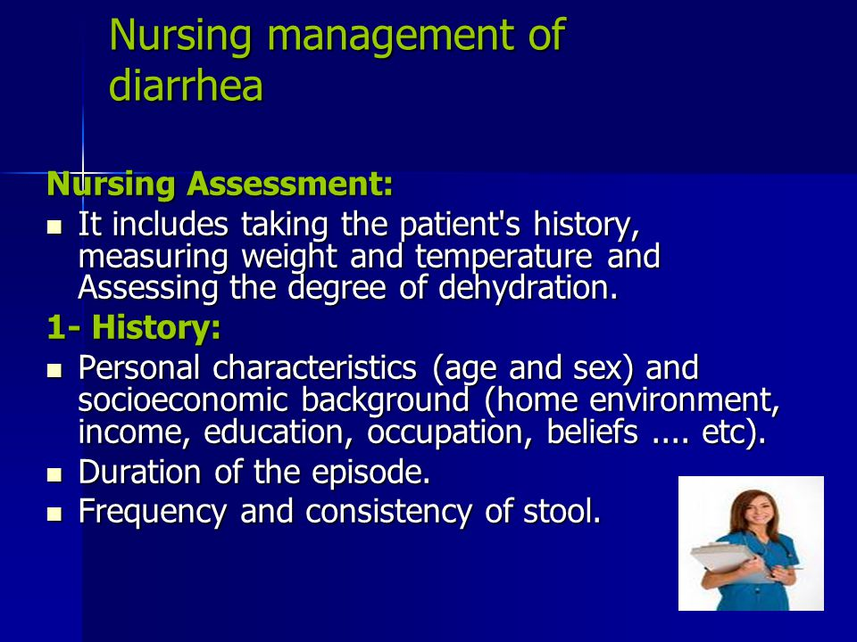 Nursing management of diarrhea Nursing Assessment: It includes taking the patient's history, measuring weight and temperature and Assessing the degree