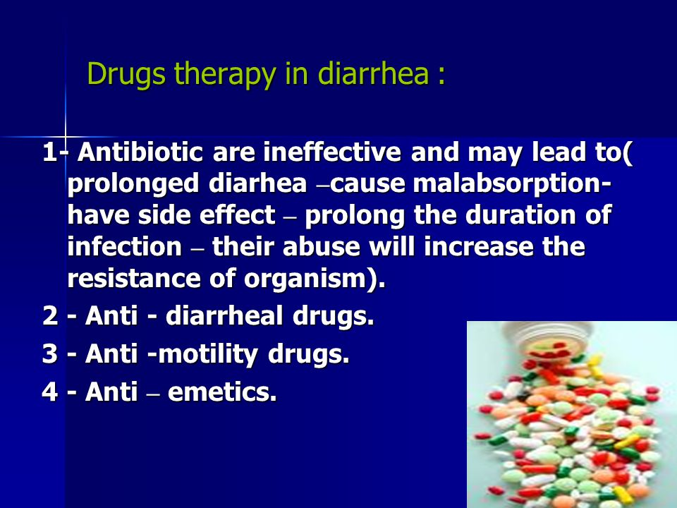 Drugs therapy in diarrhea : 1- Antibiotic are ineffective and may lead to( prolonged diarhea – cause malabsorption- have side effect – prolong the dur