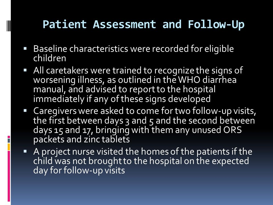 Patient Assessment and Follow-Up  Baseline characteristics were recorded for eligible children  All caretakers were trained to recognize the signs of worsening illness, as outlined in the WHO diarrhea manual, and advised to report to the hospital immediately if any of these signs developed  Caregivers were asked to come for two follow-up visits, the first between days 3 and 5 and the second between days 15 and 17, bringing with them any unused ORS packets and zinc tablets  A project nurse visited the homes of the patients if the child was not brought to the hospital on the expected day for follow-up visits