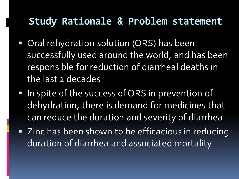 Study Rationale & Problem statement  Oral rehydration solution (ORS) has been successfully used around the world, and has been responsible for reduction of diarrheal deaths in the last 2 decades  In spite of the success of ORS in prevention of dehydration, there is demand for medicines that can reduce the duration and severity of diarrhea  Zinc has been shown to be efficacious in reducing duration of diarrhea and associated mortality