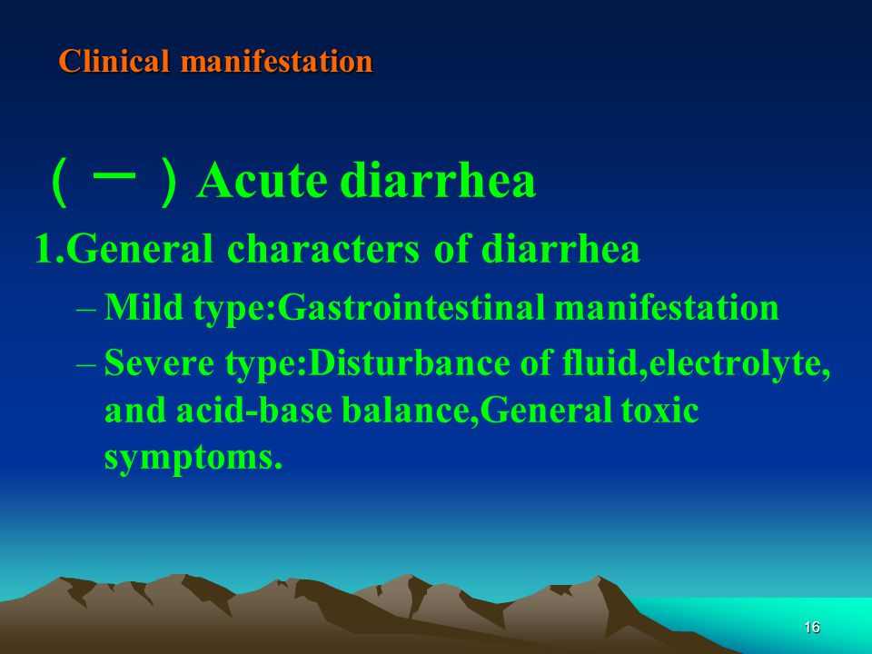 16 Clinical manifestation (一) Acute diarrhea 1.General characters of diarrhea –Mild type:Gastrointestinal manifestation –Severe type:Disturbance of fluid,electrolyte, and acid-base balance,General toxic symptoms.