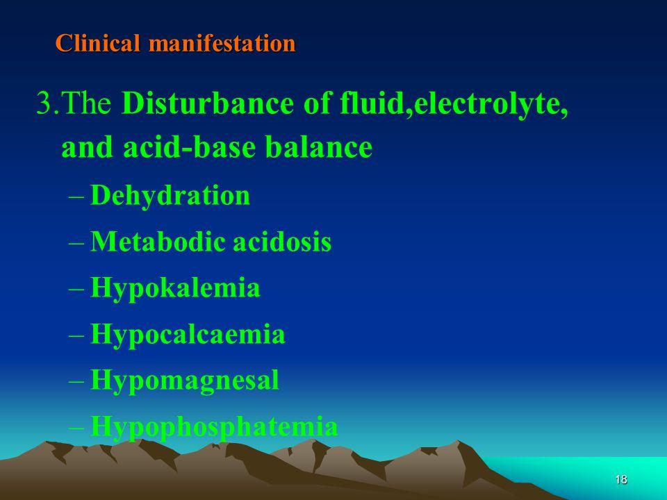 18 Clinical manifestation 3.The Disturbance of fluid,electrolyte, and acid-base balance –Dehydration –Metabodic acidosis –Hypokalemia –Hypocalcaemia –Hypomagnesal –Hypophosphatemia