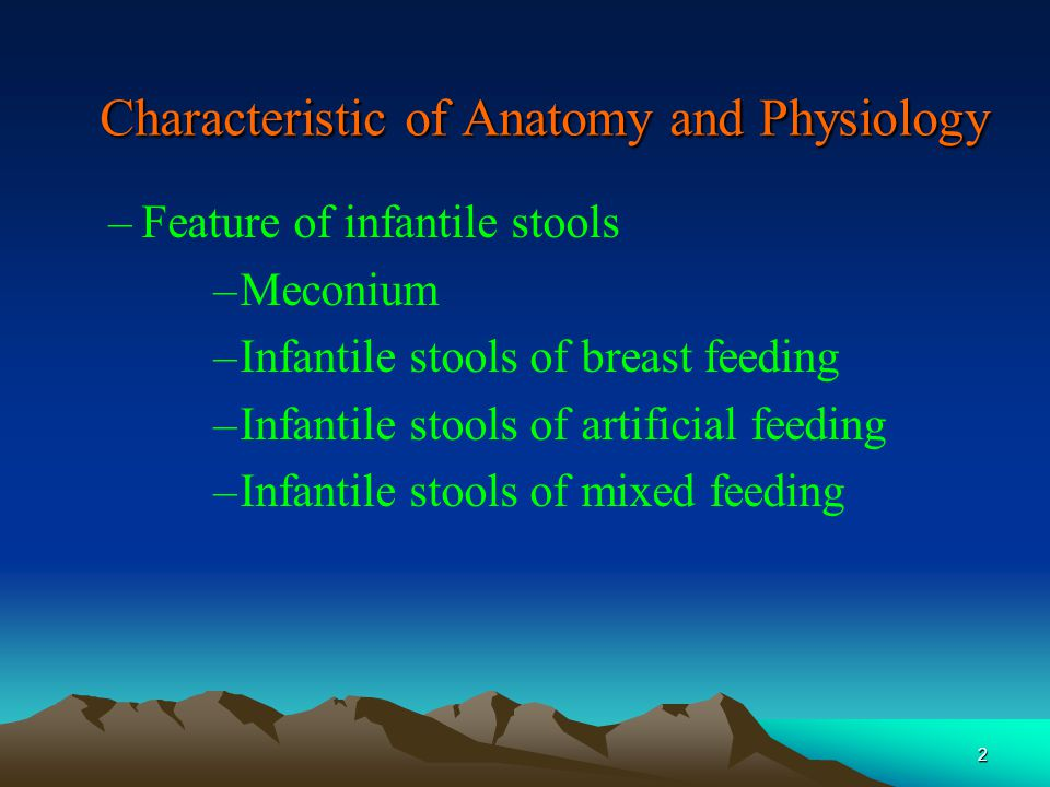 2 Characteristic of Anatomy and Physiology –Feature of infantile stools –Meconium –Infantile stools of breast feeding –Infantile stools of artificial feeding –Infantile stools of mixed feeding