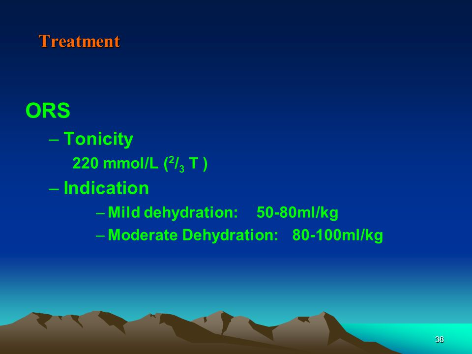 38 Treatment ORS –Tonicity 220 mmol/L ( 2 / 3 T ) –Indication –Mild dehydration: 50-80ml/kg –Moderate Dehydration: 80-100ml/kg