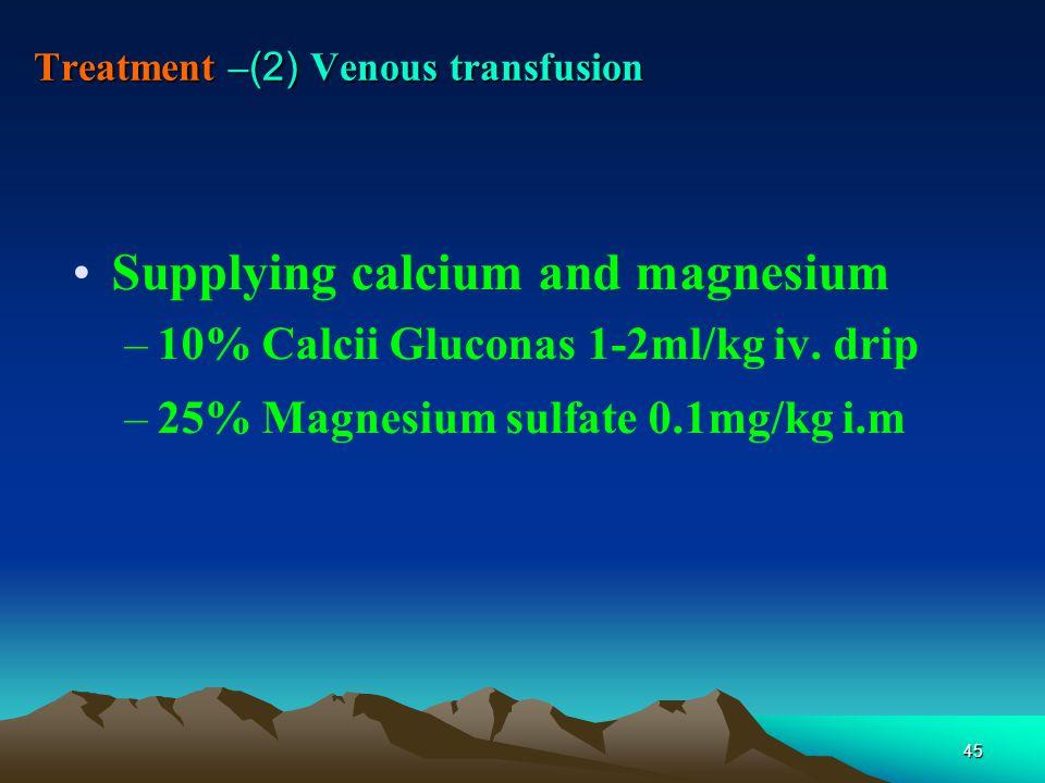 45 Treatment – (2) Venous transfusion Supplying calcium and magnesium –10% Calcii Gluconas 1-2ml/kg iv.