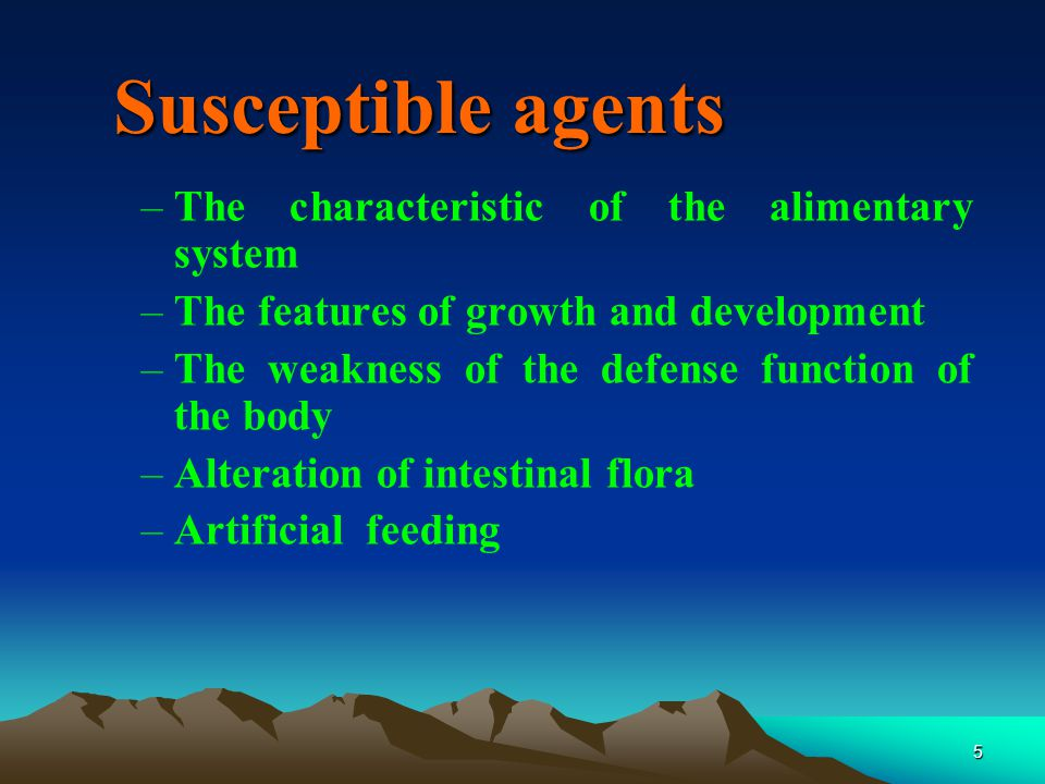 5 Susceptible agents –The characteristic of the alimentary system –The features of growth and development –The weakness of the defense function of the body –Alteration of intestinal flora –Artificial feeding