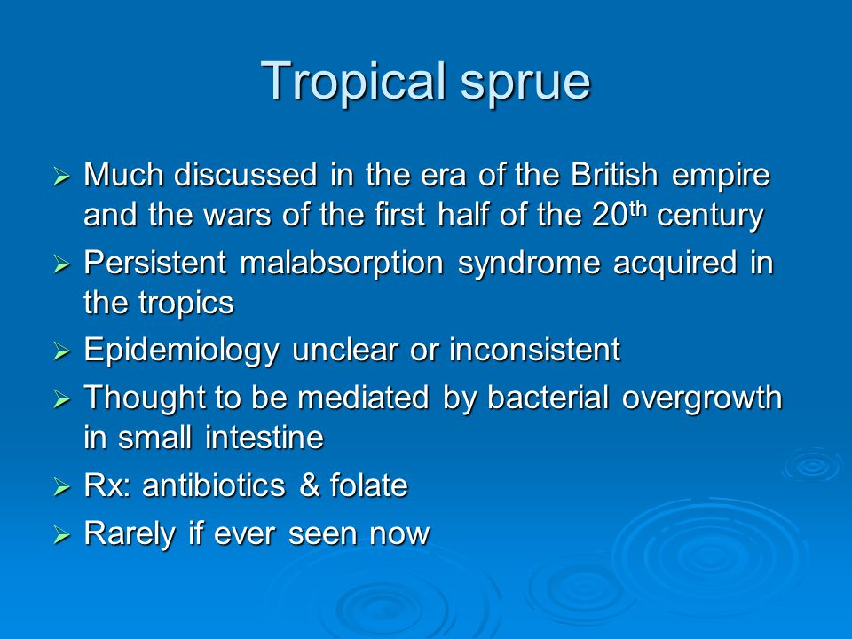 Tropical sprue  Much discussed in the era of the British empire and the wars of the first half of the 20 th century  Persistent malabsorption syndrome acquired in the tropics  Epidemiology unclear or inconsistent  Thought to be mediated by bacterial overgrowth in small intestine  Rx: antibiotics & folate  Rarely if ever seen now