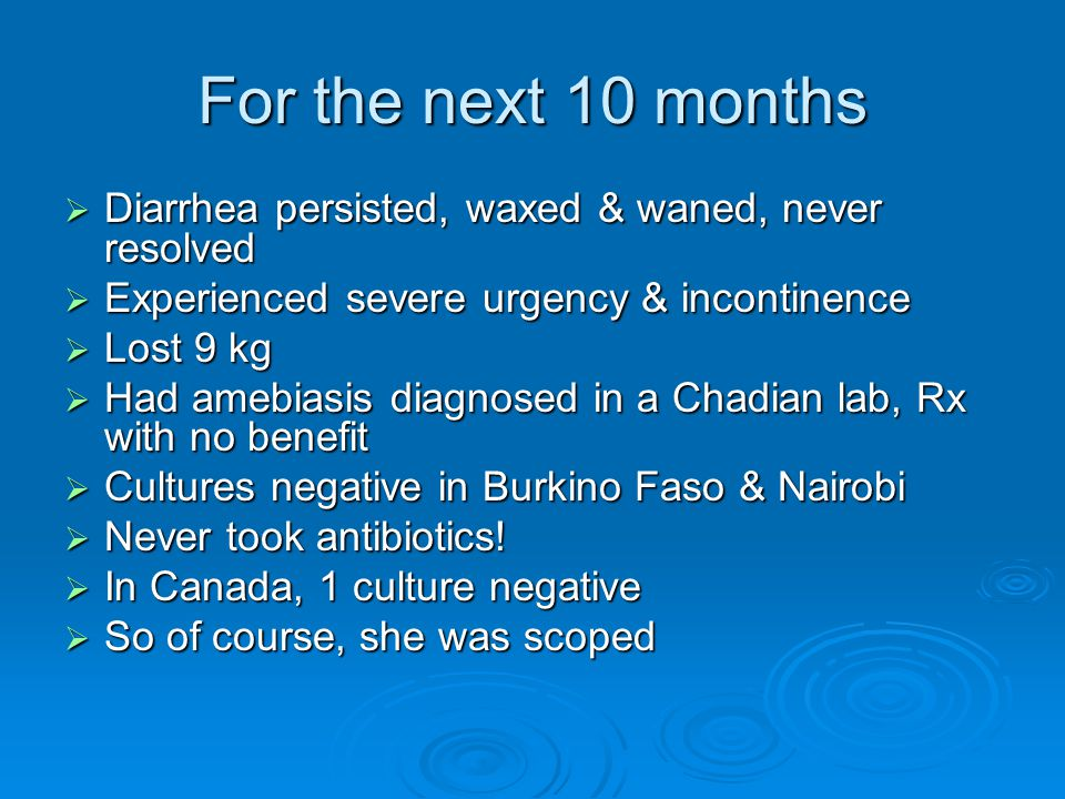 For the next 10 months  Diarrhea persisted, waxed & waned, never resolved  Experienced severe urgency & incontinence  Lost 9 kg  Had amebiasis diagnosed in a Chadian lab, Rx with no benefit  Cultures negative in Burkino Faso & Nairobi  Never took antibiotics.