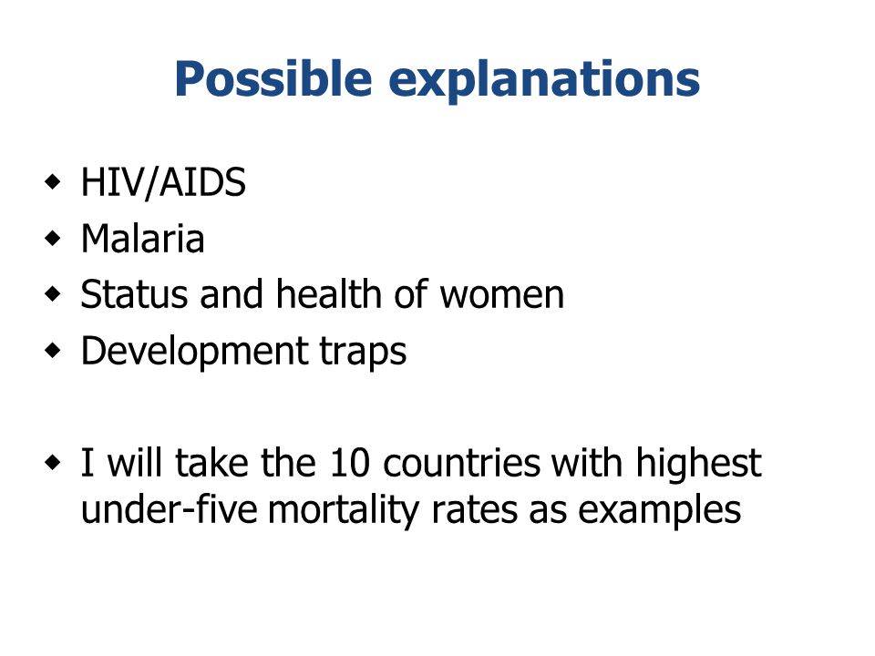 Possible explanations  HIV/AIDS  Malaria  Status and health of women  Development traps  I will take the 10 countries with highest under-five mortality rates as examples