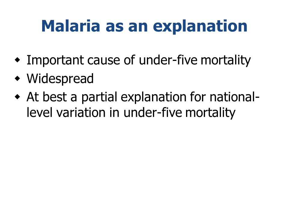 Malaria as an explanation  Important cause of under-five mortality  Widespread  At best a partial explanation for national- level variation in unde
