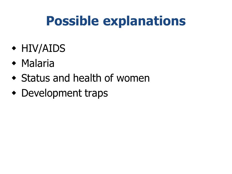 Possible explanations  HIV/AIDS  Malaria  Status and health of women  Development traps