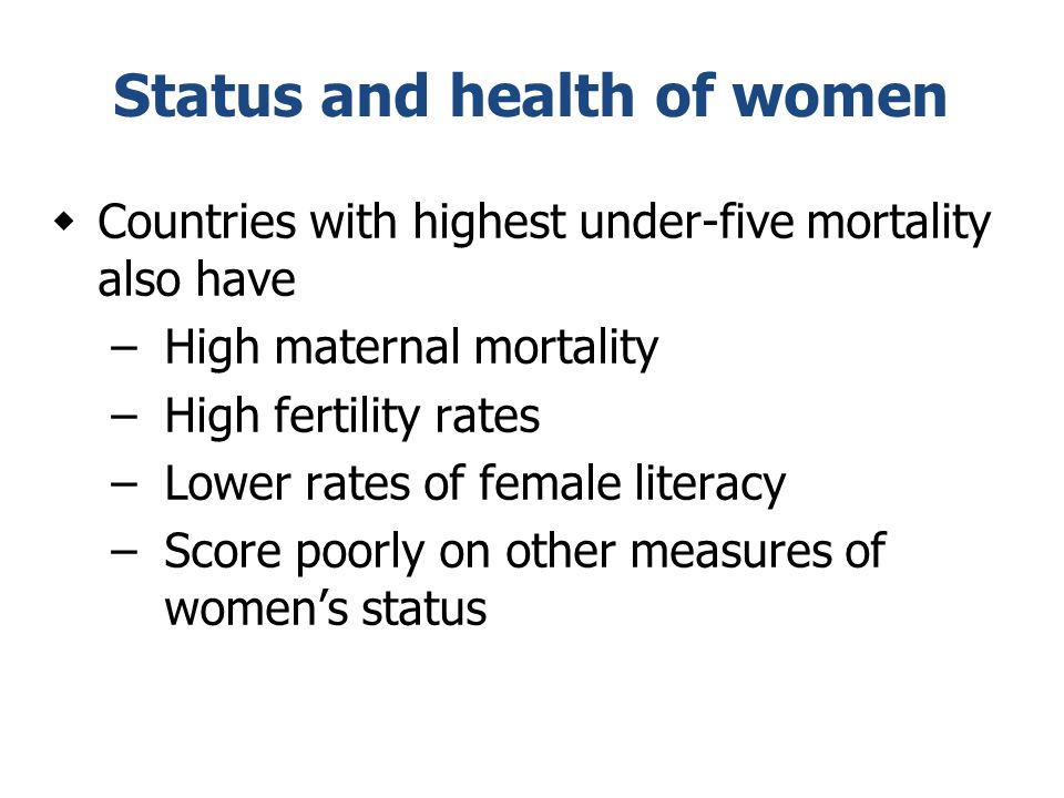 Status and health of women  Countries with highest under-five mortality also have –High maternal mortality –High fertility rates –Lower rates of fema