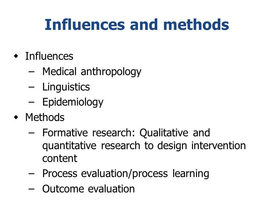 Influences and methods  Influences –Medical anthropology –Linguistics –Epidemiology  Methods –Formative research: Qualitative and quantitative resea