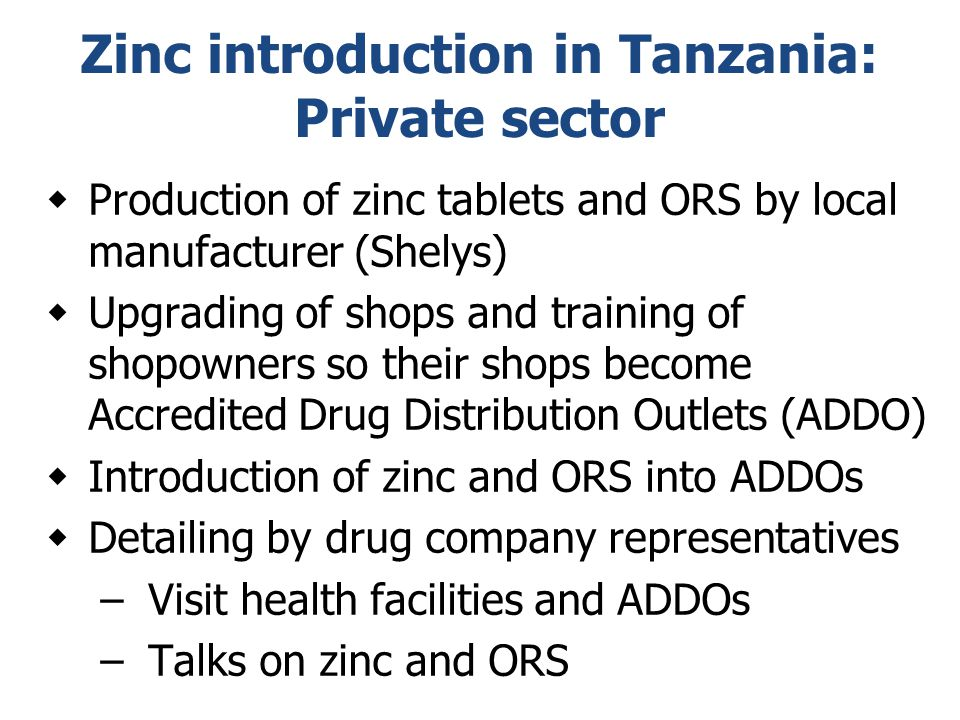 Zinc introduction in Tanzania: Private sector  Production of zinc tablets and ORS by local manufacturer (Shelys)  Upgrading of shops and training of