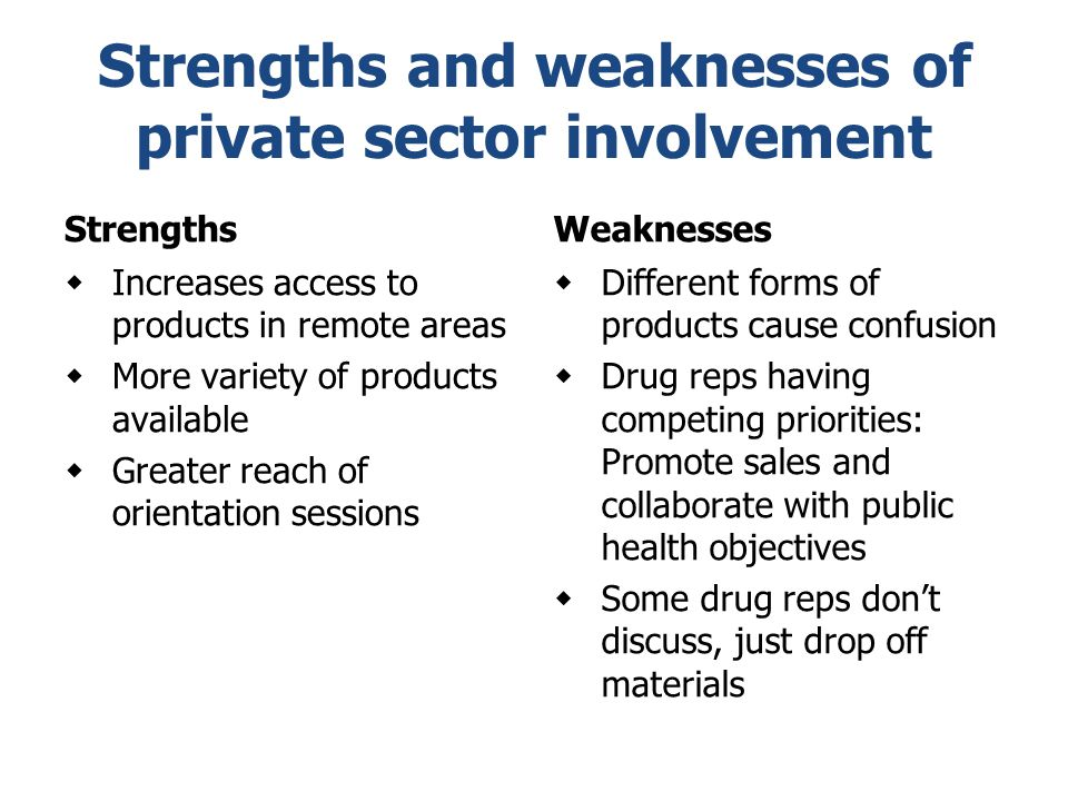 Strengths and weaknesses of private sector involvement Strengths  Increases access to products in remote areas  More variety of products available 
