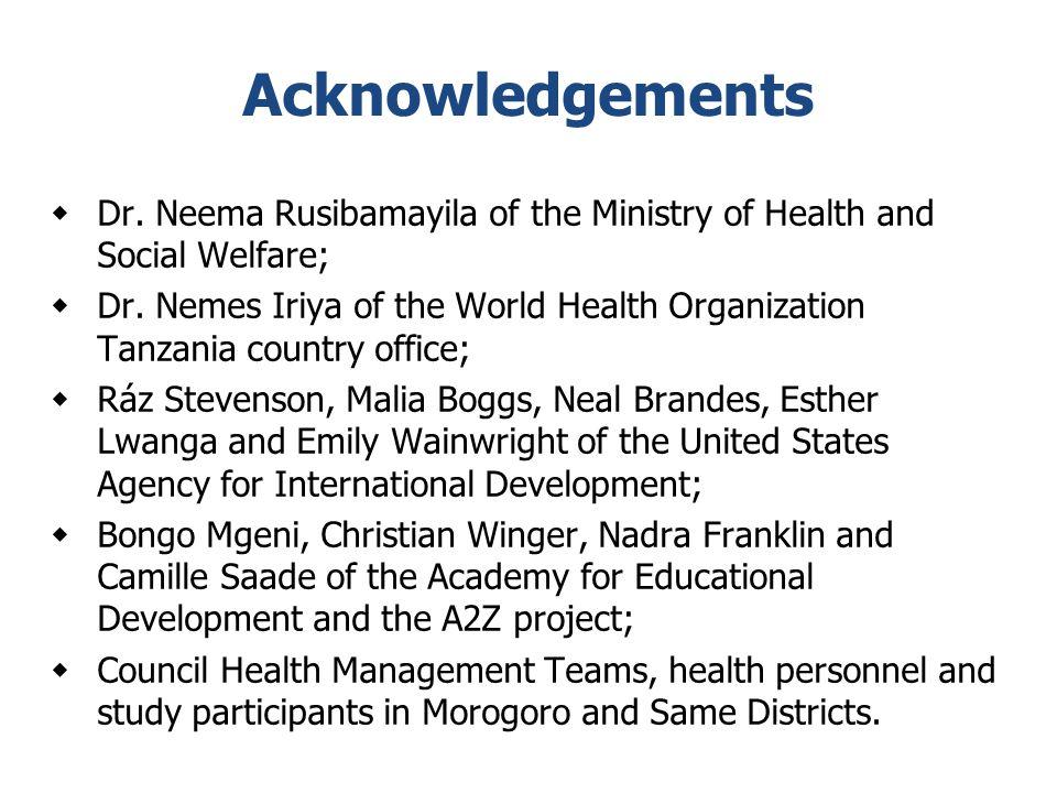 Acknowledgements  Dr. Neema Rusibamayila of the Ministry of Health and Social Welfare;  Dr. Nemes Iriya of the World Health Organization Tanzania co