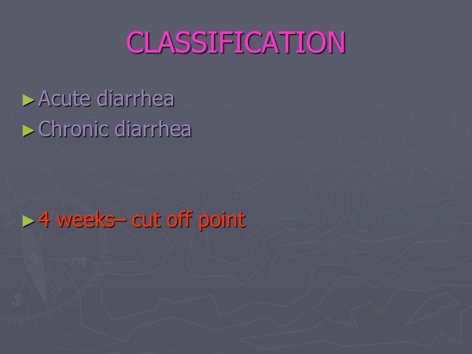 CLASSIFICATION ► Acute diarrhea ► Chronic diarrhea ► 4 weeks– cut off point