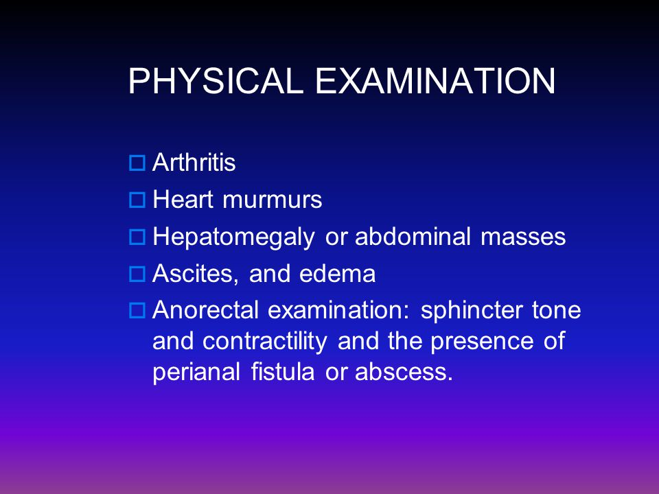 PHYSICAL EXAMINATION  Arthritis  Heart murmurs  Hepatomegaly or abdominal masses  Ascites, and edema  Anorectal examination: sphincter tone and c