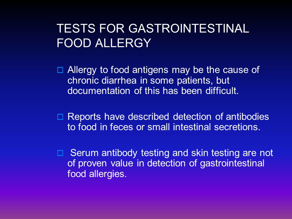 TESTS FOR GASTROINTESTINAL FOOD ALLERGY  Allergy to food antigens may be the cause of chronic diarrhea in some patients, but documentation of this ha